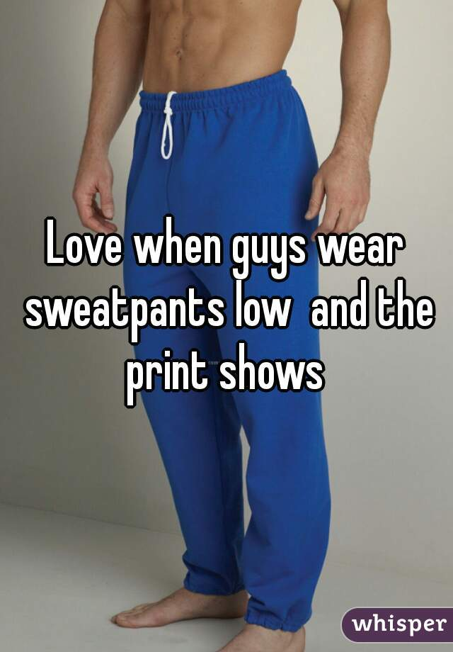 Love when guys wear sweatpants low  and the print shows