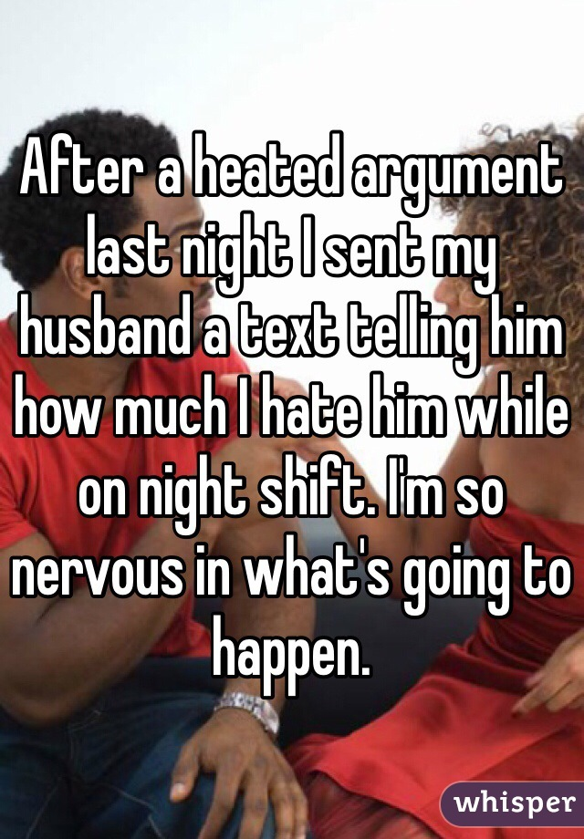 After a heated argument last night I sent my husband a text telling him how much I hate him while on night shift. I'm so nervous in what's going to happen.