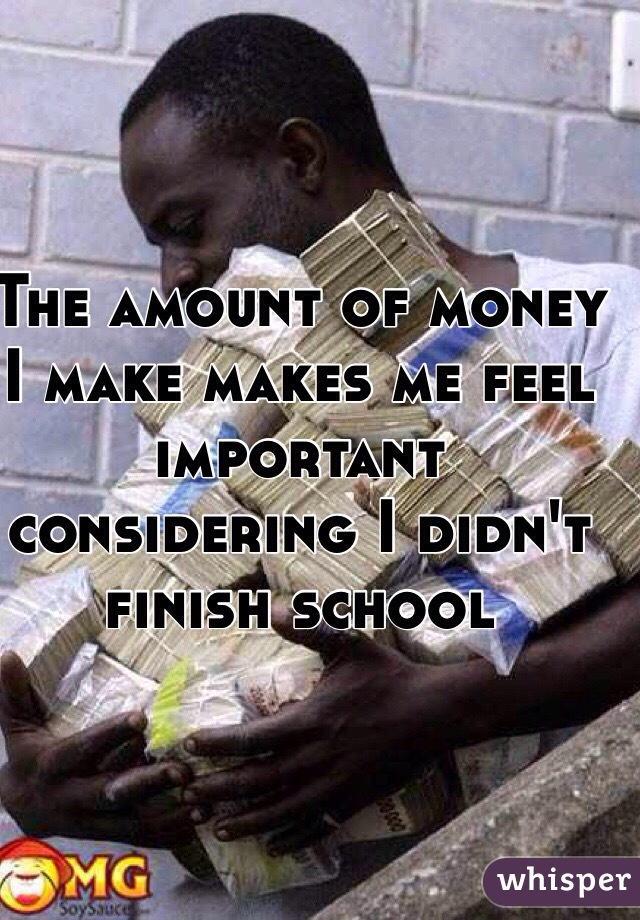 The amount of money I make makes me feel important considering I didn't finish school