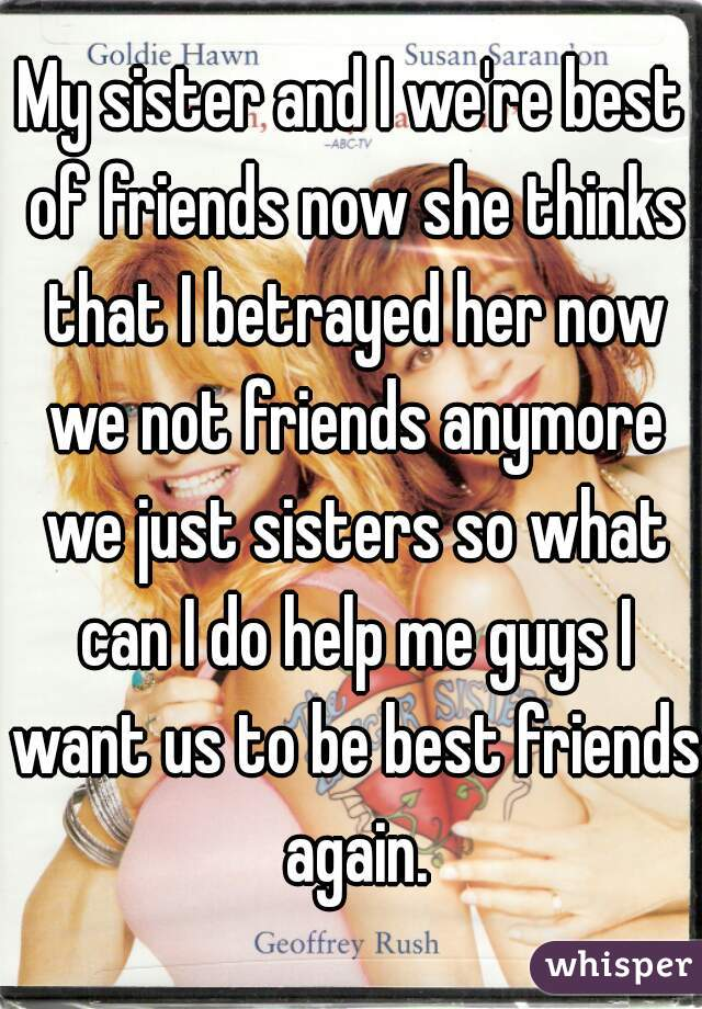 My sister and I we're best of friends now she thinks that I betrayed her now we not friends anymore we just sisters so what can I do help me guys I want us to be best friends again.