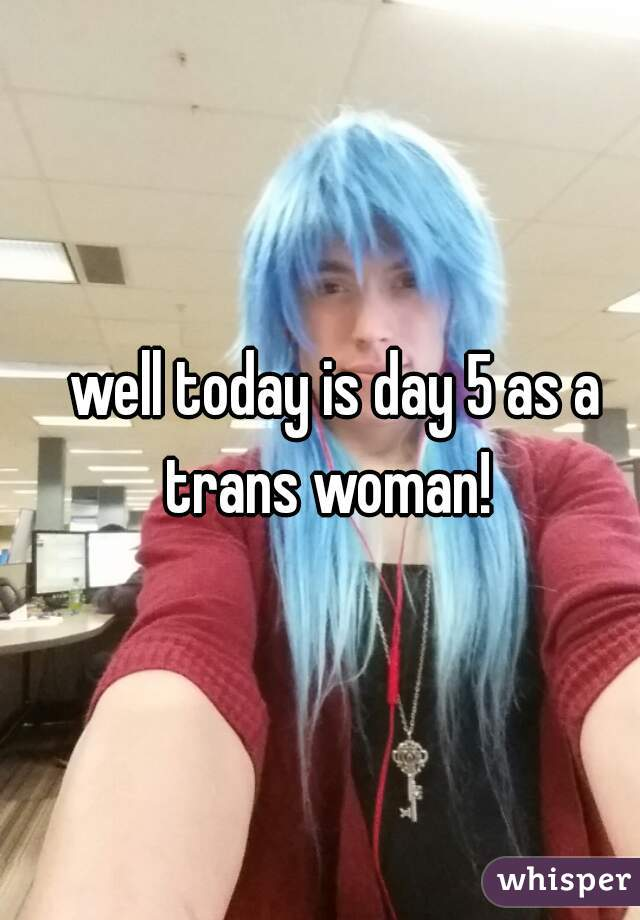 well today is day 5 as a trans woman!