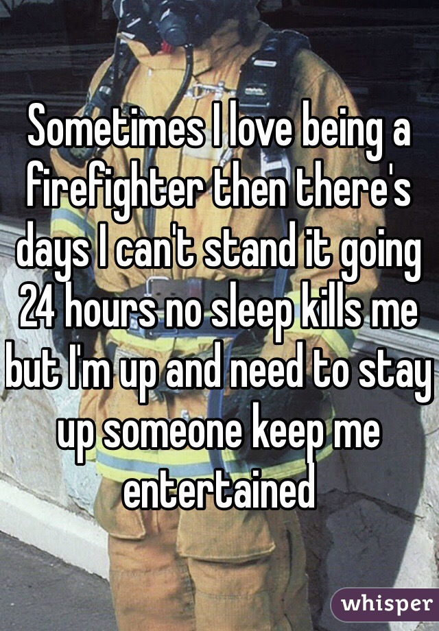 Sometimes I love being a firefighter then there's days I can't stand it going 24 hours no sleep kills me but I'm up and need to stay up someone keep me entertained