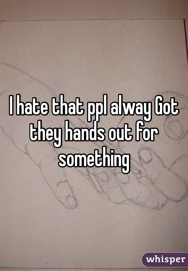I hate that ppl alway Got they hands out for something