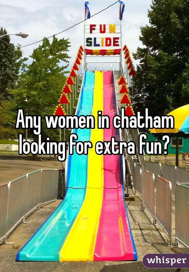 Any women in chatham looking for extra fun?