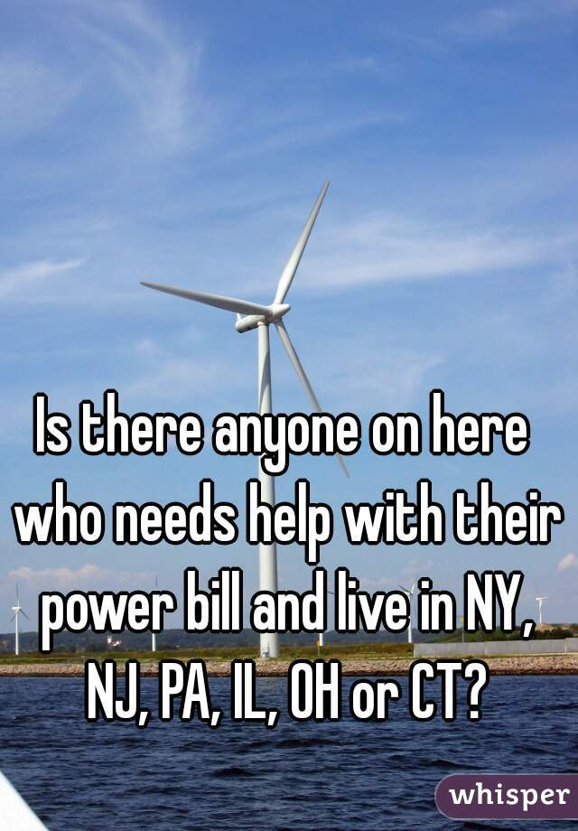 Is there anyone on here who needs help with their power bill and live in NY, NJ, PA, IL, OH or CT?
