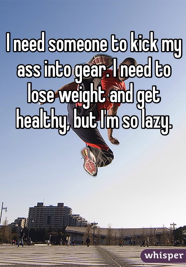 I need someone to kick my ass into gear. I need to lose weight and get healthy, but I'm so lazy.