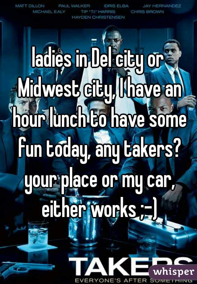ladies in Del city or Midwest city, I have an hour lunch to have some fun today, any takers? your place or my car, either works ;-)