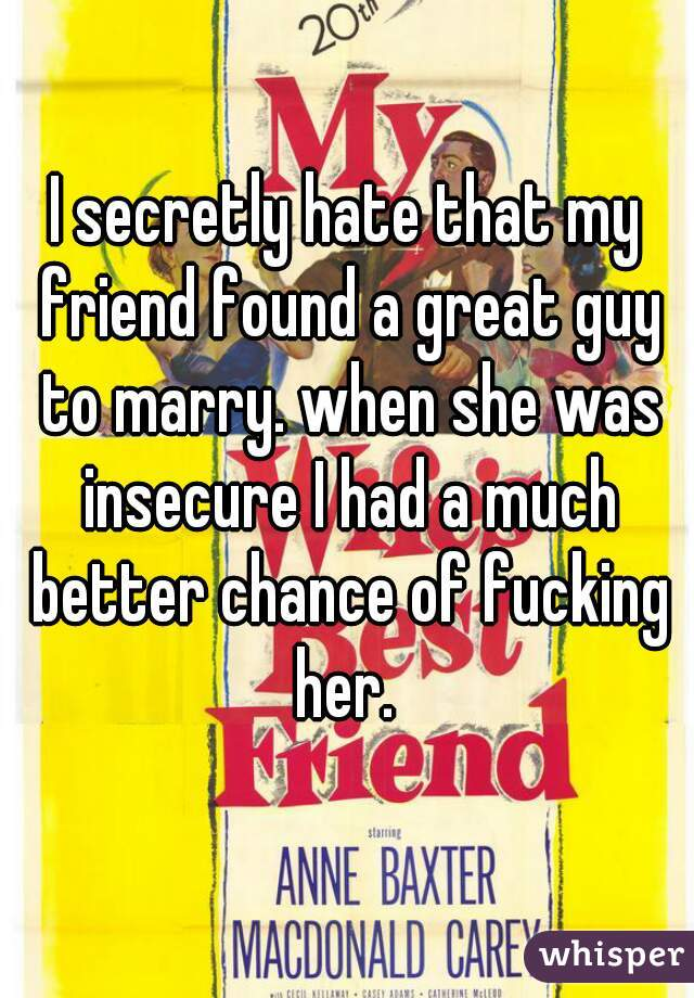 I secretly hate that my friend found a great guy to marry. when she was insecure I had a much better chance of fucking her.