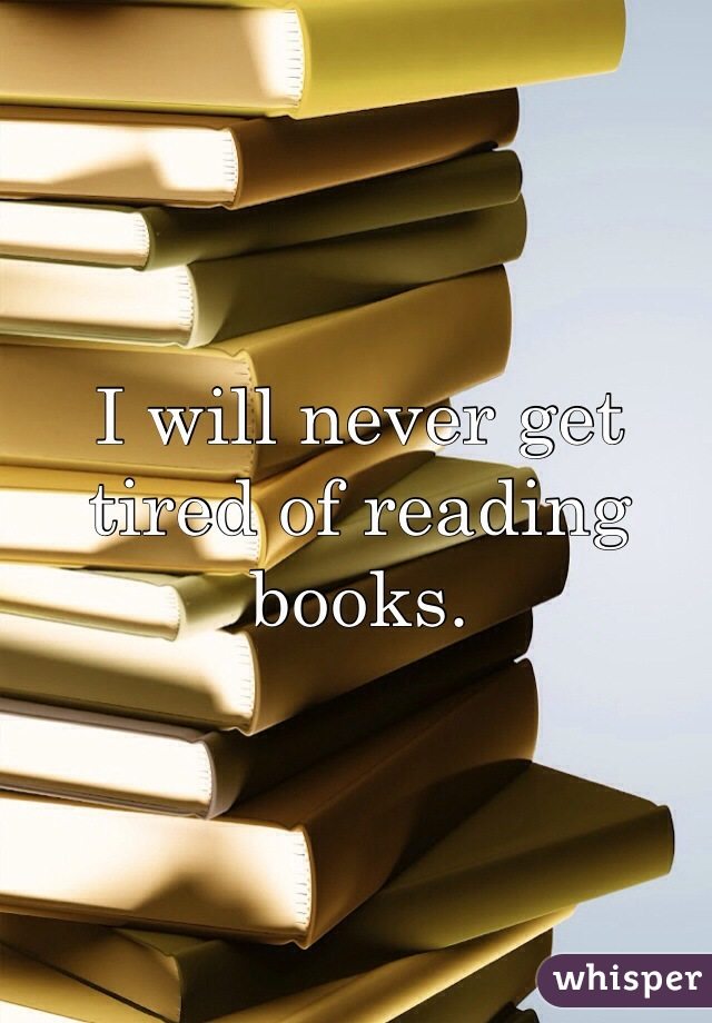 I will never get tired of reading books.
