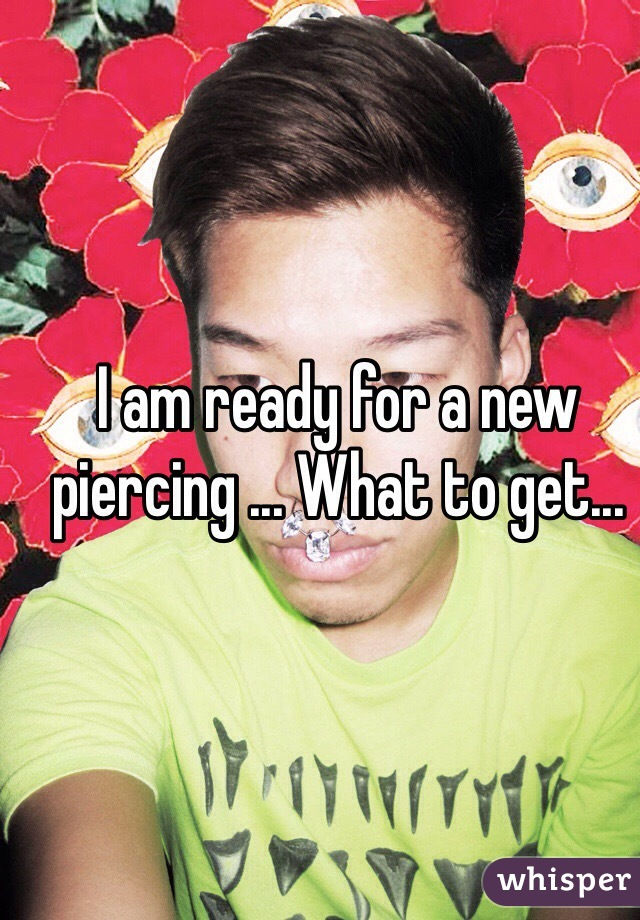 I am ready for a new piercing ... What to get...