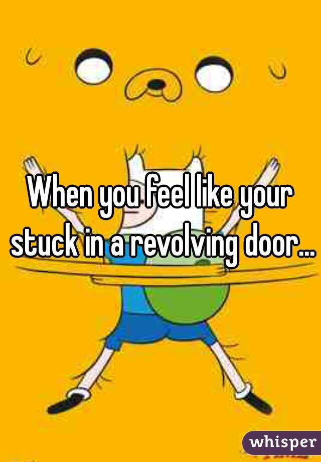 When you feel like your stuck in a revolving door...