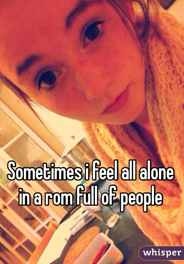 Sometimes i feel all alone in a rom full of people