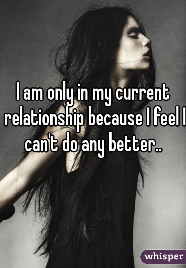 I am only in my current relationship because I feel I can't do any better..