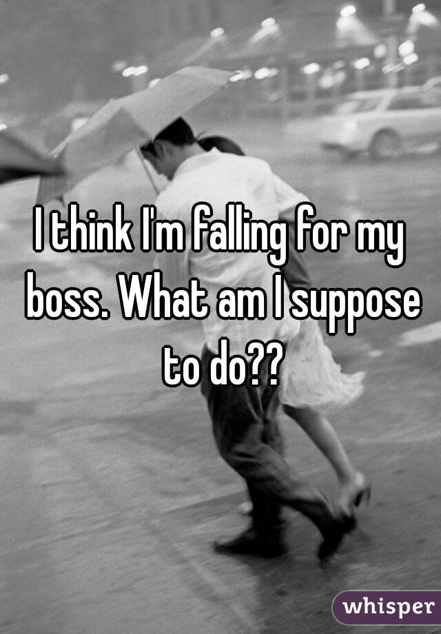 I think I'm falling for my boss. What am I suppose to do??
