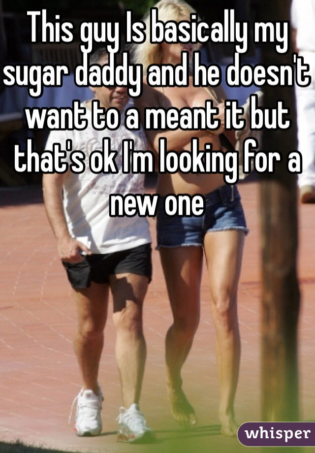 This guy Is basically my sugar daddy and he doesn't want to a meant it but that's ok I'm looking for a new one