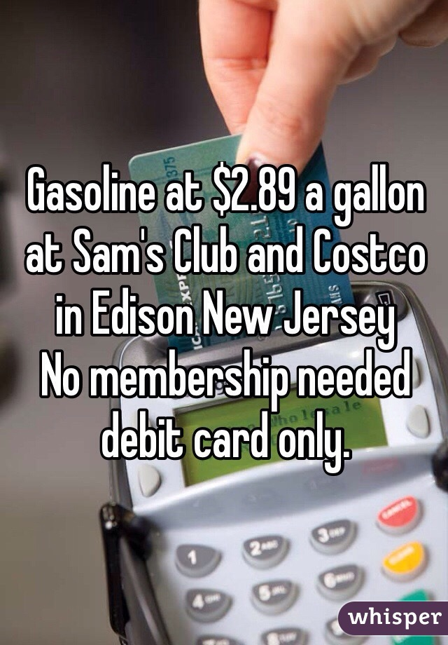 Gasoline at $2.89 a gallon at Sam's Club and Costco in Edison New Jersey No membership needed debit card only.