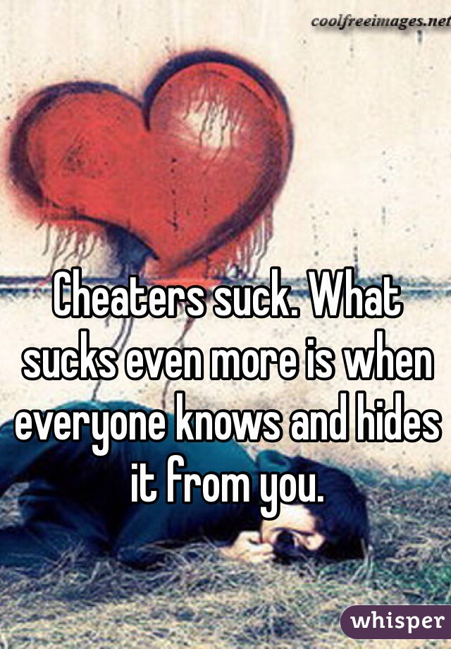 Cheaters suck. What sucks even more is when everyone knows and hides it from you.
