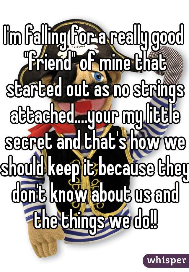 """I'm falling for a really good """"friend"""" of mine that started out as no strings attached....your my little secret and that's how we should keep it because they don't know about us and the things we do!!"""