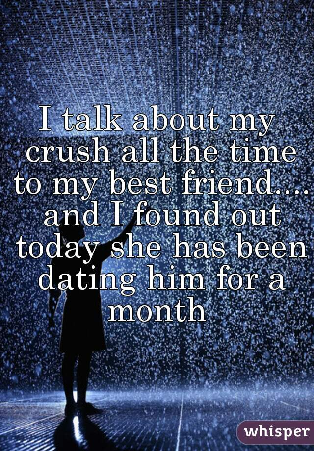 I talk about my crush all the time to my best friend.... and I found out today she has been dating him for a month