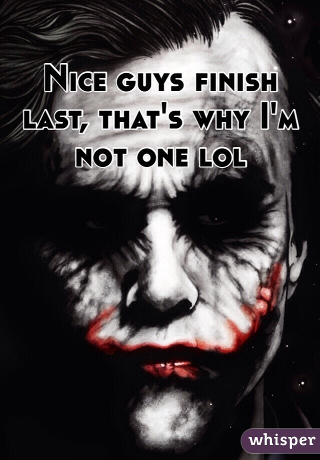 Nice guys finish last, that's why I'm not one lol