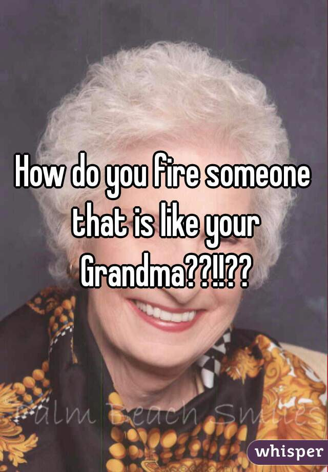 How do you fire someone that is like your Grandma??!!??