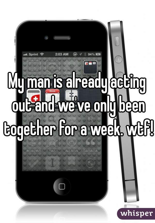 My man is already acting out and we've only been together for a week. wtf!