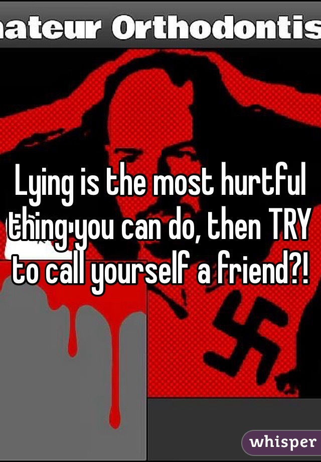 Lying is the most hurtful thing you can do, then TRY to call yourself a friend?!