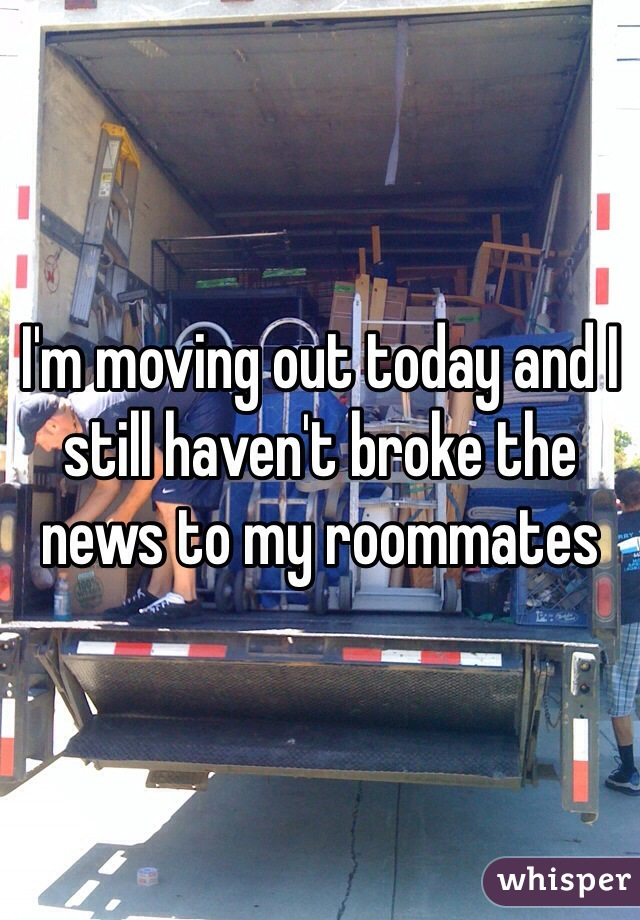 I'm moving out today and I still haven't broke the news to my roommates