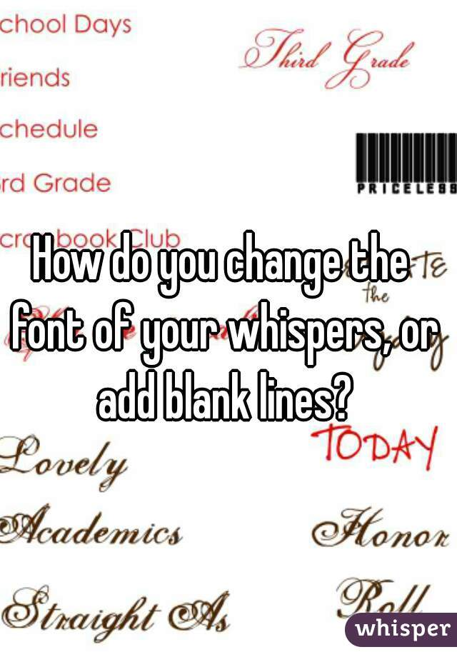 How do you change the font of your whispers, or add blank lines?