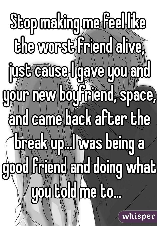 Stop making me feel like the worst friend alive, just cause I gave you and your new boyfriend, space, and came back after the break up...I was being a good friend and doing what you told me to...