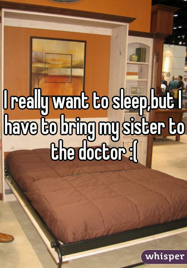 I really want to sleep,but I have to bring my sister to the doctor :(