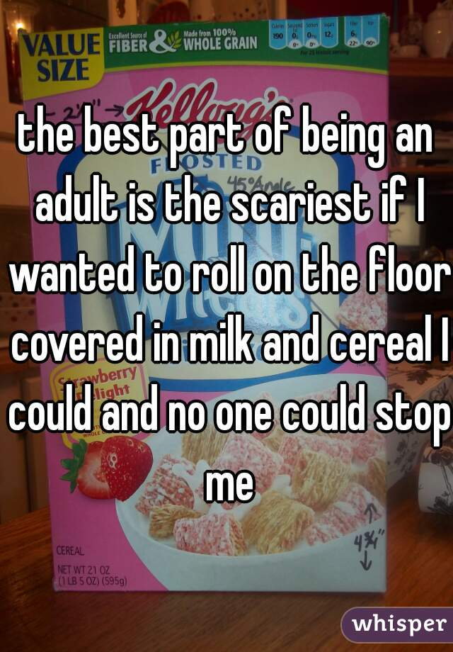 the best part of being an adult is the scariest if I wanted to roll on the floor covered in milk and cereal I could and no one could stop me
