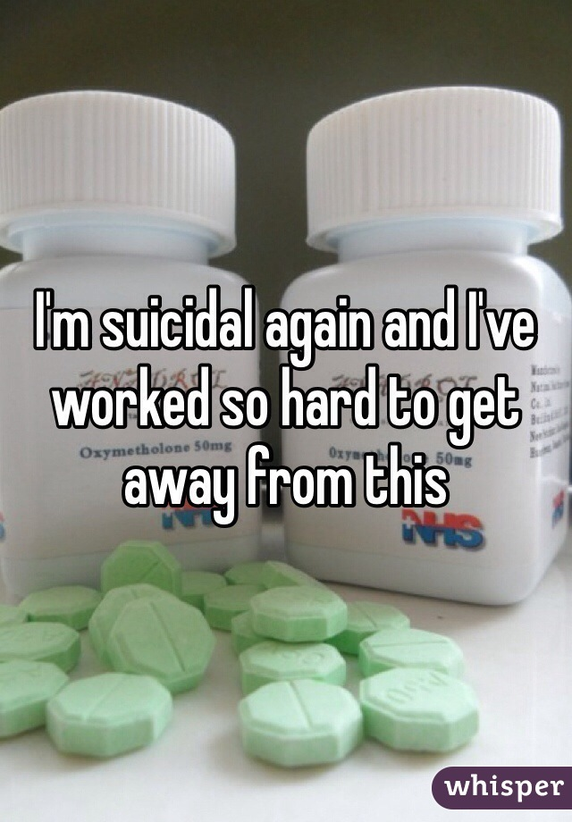 I'm suicidal again and I've worked so hard to get away from this