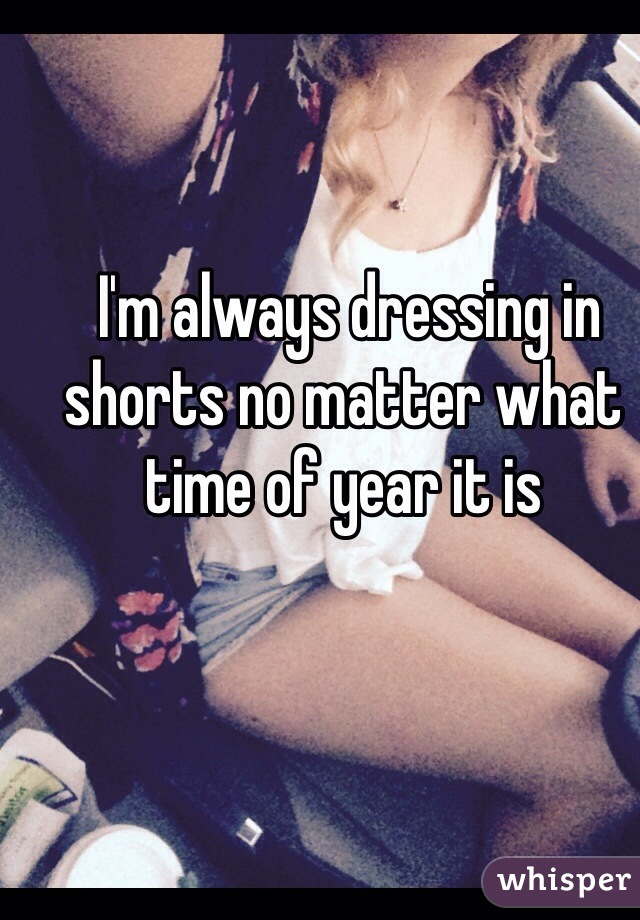 I'm always dressing in shorts no matter what time of year it is