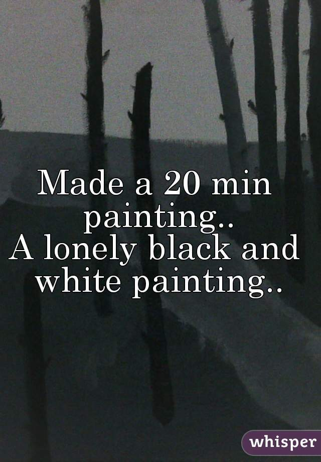 Made a 20 min painting.. A lonely black and white painting..