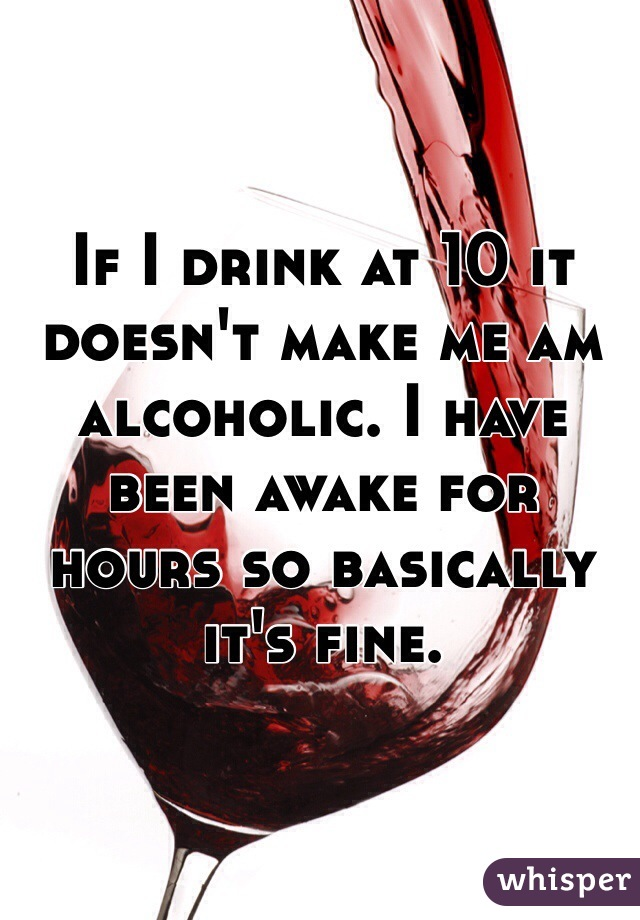 If I drink at 10 it doesn't make me am alcoholic. I have been awake for hours so basically it's fine.