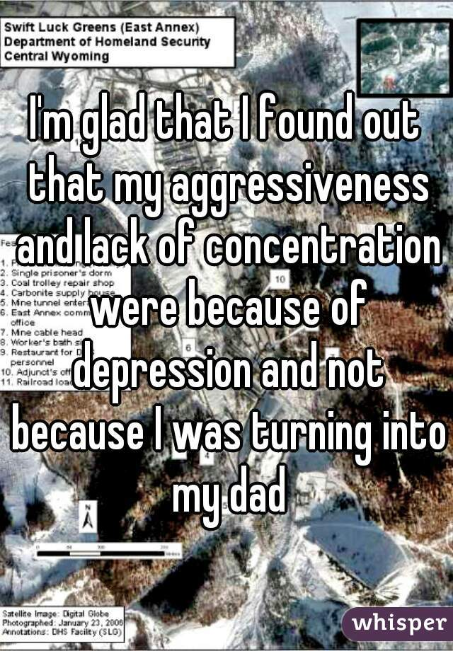 I'm glad that I found out that my aggressiveness and lack of concentration were because of depression and not because I was turning into my dad
