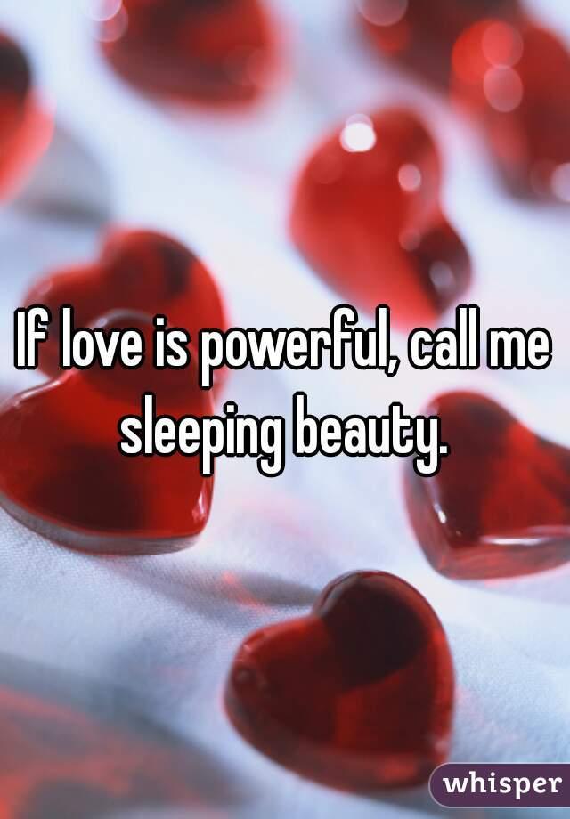 If love is powerful, call me sleeping beauty.