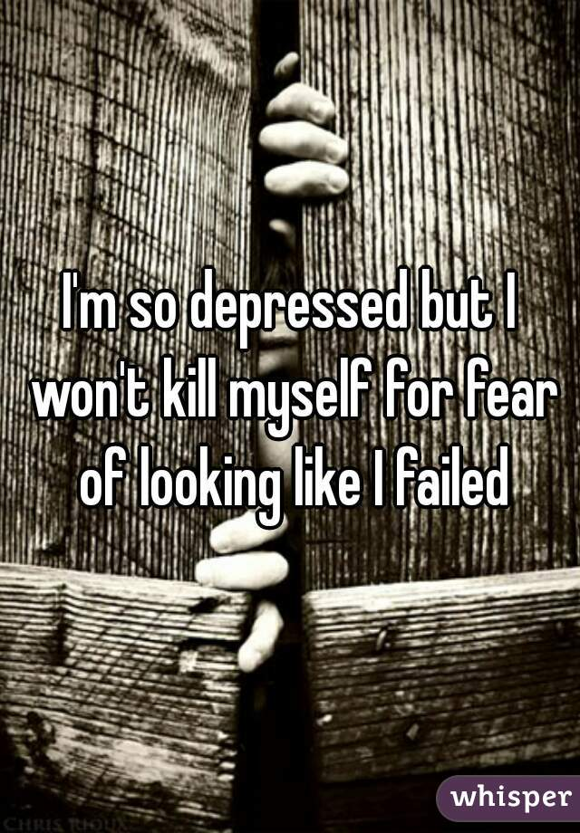I'm so depressed but I won't kill myself for fear of looking like I failed