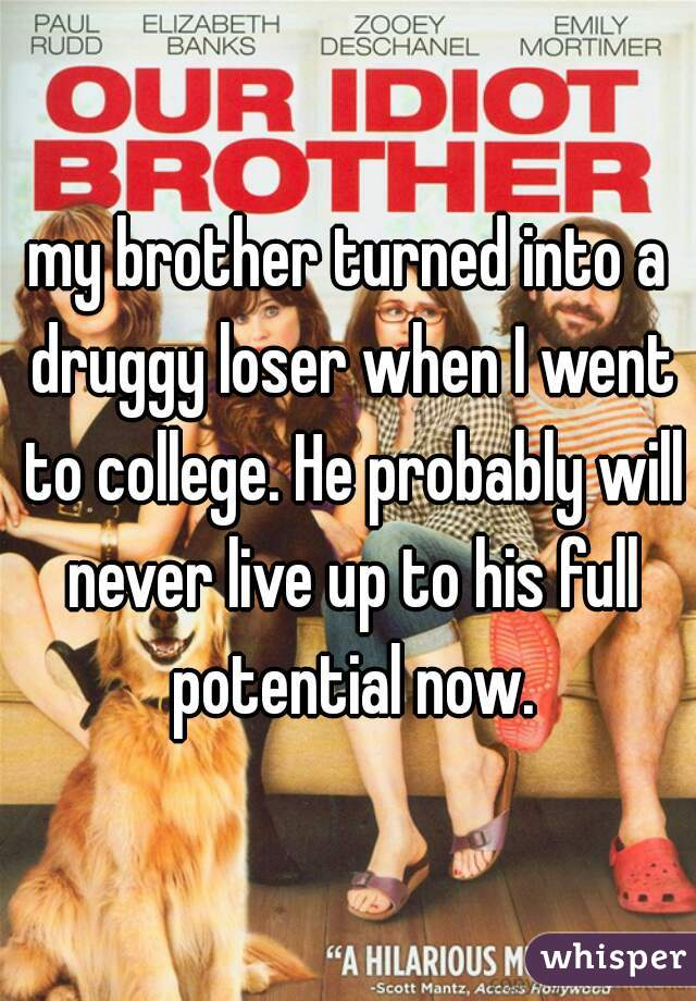 my brother turned into a druggy loser when I went to college. He probably will never live up to his full potential now.