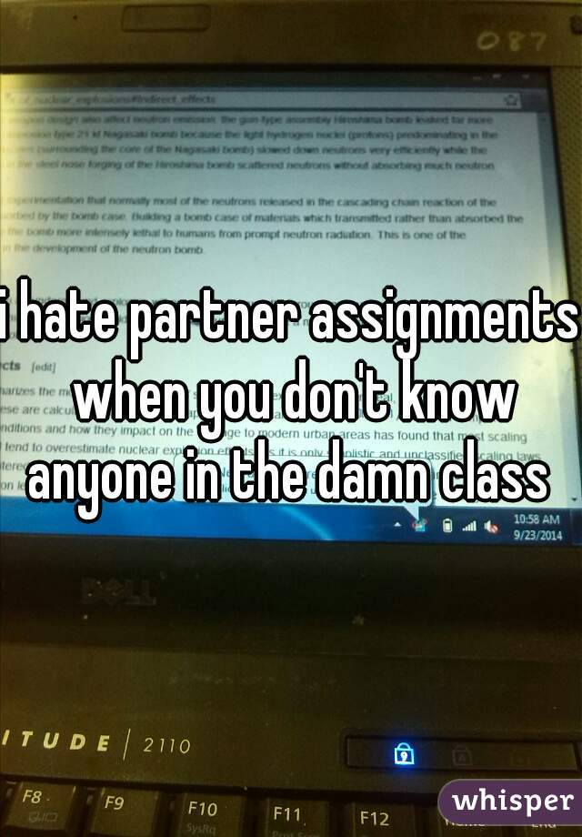 i hate partner assignments when you don't know anyone in the damn class