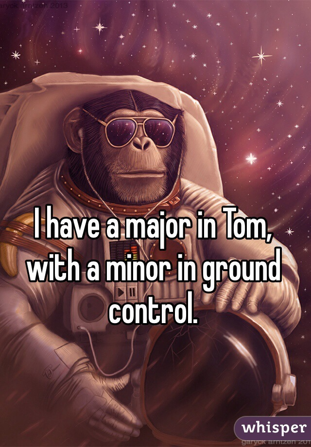 I have a major in Tom,  with a minor in ground control.