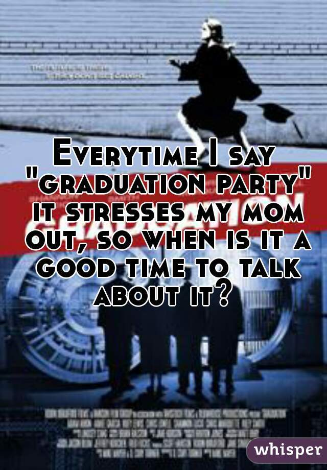 "Everytime I say ""graduation party"" it stresses my mom out, so when is it a good time to talk about it?"