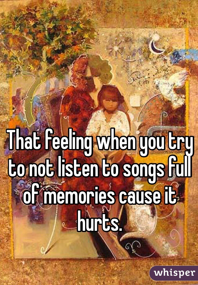 That feeling when you try to not listen to songs full of memories cause it hurts.