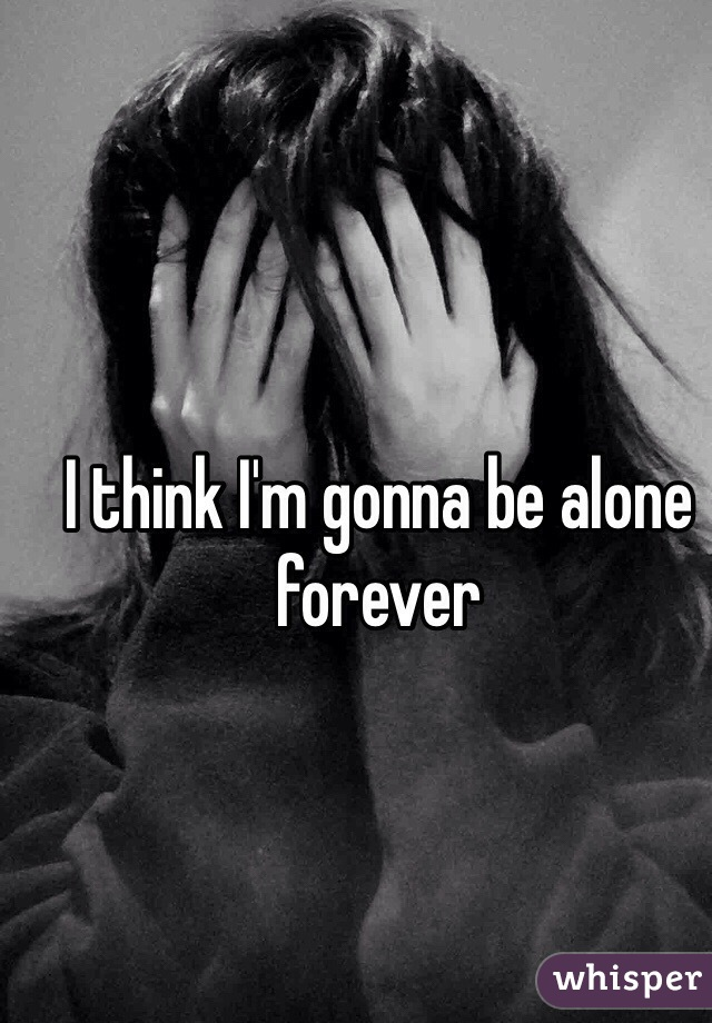 I think I'm gonna be alone forever