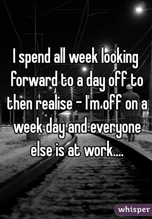 I spend all week looking forward to a day off to then realise - I'm off on a week day and everyone else is at work....