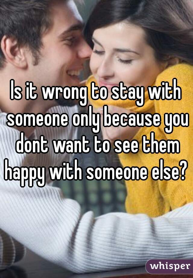 Is it wrong to stay with someone only because you dont want to see them happy with someone else?