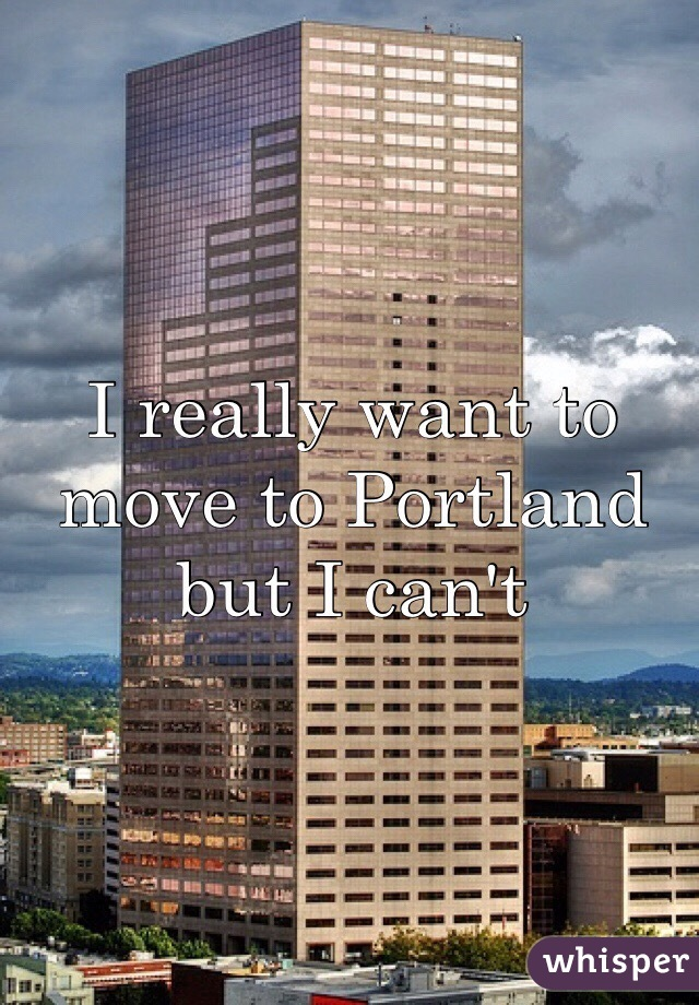 I really want to move to Portland but I can't