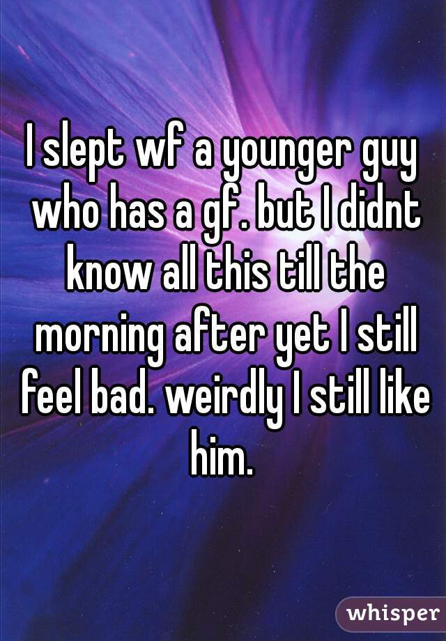 I slept wf a younger guy who has a gf. but I didnt know all this till the morning after yet I still feel bad. weirdly I still like him.