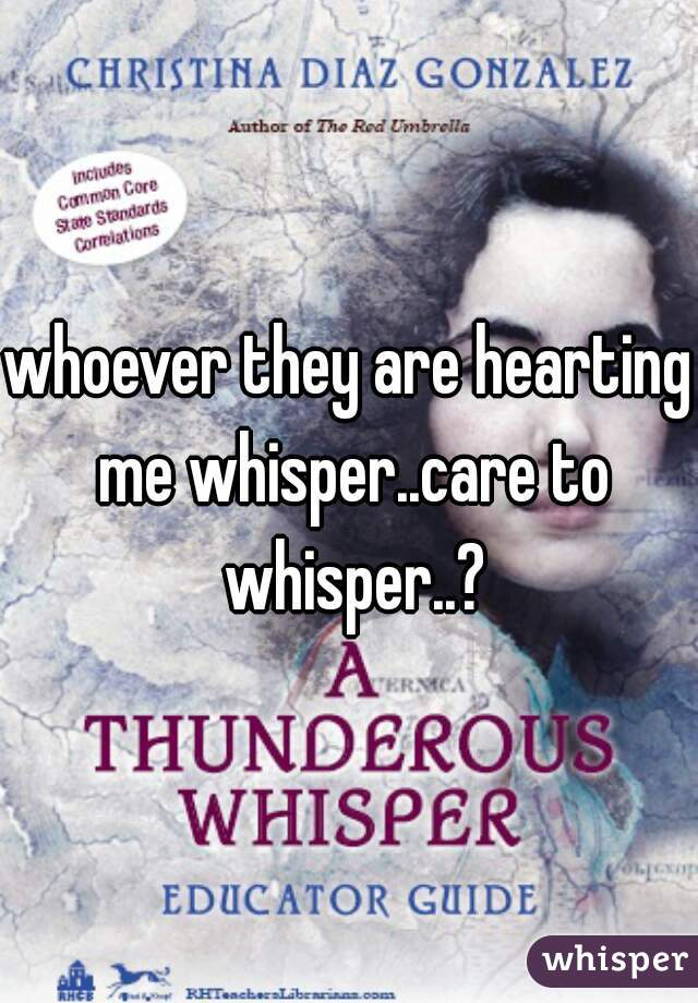 whoever they are hearting me whisper..care to whisper..?